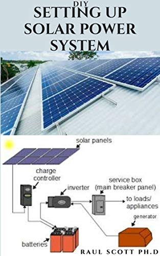 DIY SETTING UP SOLAR POWER SYSTEM: Everything you need to know about solar power system designs and step by step instructions on installation for your home and workplace....