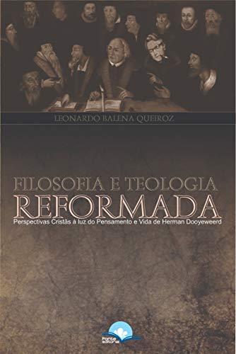Filosofia e Teologia Reformada: Perspectivas Cristãs à luz do Pensamento e Vida de Herman Dooyeweerd