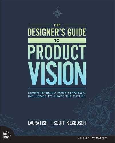 Compare Textbook Prices for The Designer's Guide to Product Vision: Learn to build your strategic influence to shape the future 1 Edition ISBN 9780136654322 by Fish, Laura,Kiekbusch, Scott
