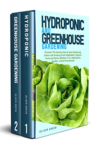 Hydroponic And Greenhouse Gardening: 2in1 Discover The Secrets How to Start Gardening Indoor and...