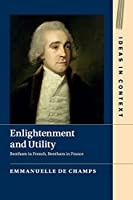 Enlightenment and Utility: Bentham in French, Bentham in France (Ideas in Context, Series Number 110)