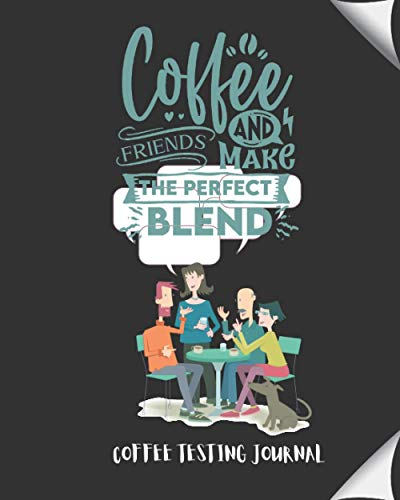 Coffee And Friends Make the Perfect Blend: Coffee Testing Journal, This ultimate Coffee Tasting Logbook is a perfect way to track and record details about your coffee obsession.