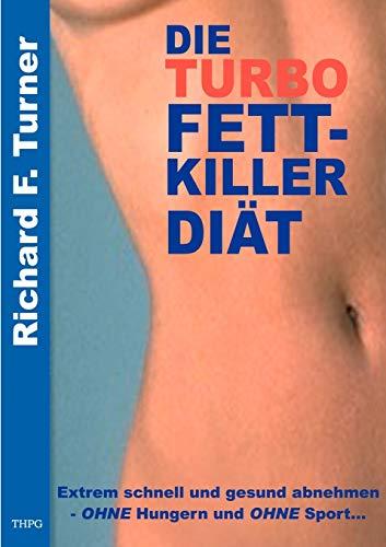 Die Turbo Fettkiller Diät. Extrem schnell und gesund abnehmen ohne Hungern und ohne Sport.