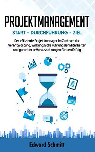 PROJEKTMANAGEMENT: Start - Durchführung - Ziel: Der effiziente Projektmanager im Zentrum der Verantwortung, wirkungsvolle Führung der Mitarbeiter und garantierte Voraussetzungen für den Erfolg