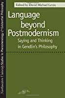 Language Beyond Postmodernism: Saying and Thinking in Gendlin's Philosophy (Northwestern University Studies in Phenomenology & Existential Philosophy)
