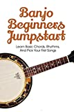 Banjo Beginners Jumpstart: Learn Basic Chords, Rhythms, And Pick Your First Songs: How To Play Banjo
