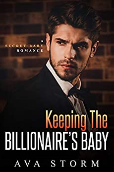 Keeping the Billionaire's Baby: A Secret Baby Romance (Alpha Bosses Book 2) by [Ava Storm]