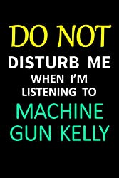 Do Not Disturb Me When I\'m Listening To Machine Gun Kelly: A Funny 6X9 Blank Lined Notebook/ Journal/ Diary. A Great Gift For Machine Gun Kelly Lovers ... Notepad For All Ages - Kids, Teens & Adults.