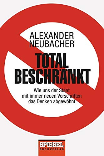 Total beschränkt: Wie uns der Staat mit immer neuen Vorschriften das Denken abgewöhnt