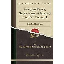 Antonio Perez, Secretario de Estado del Rey Felipe II: Estudios Históricos (Classic Reprint)