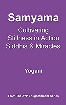 Samyama - Cultivating Stillness in Action, Siddhis and Miracles (AYP Enlightenment Series Book 5) by [Yogani]