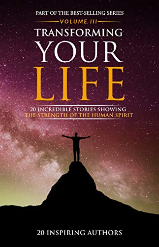 Transforming Your Life Volume III: 20 Incredible Stories Showing The Strength Of The Human Spirit