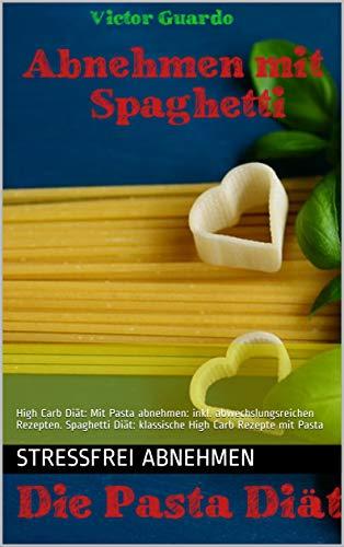 Abnehmen mit Spaghetti. Pasta Diät: High Carb High Carb Low Fat Konzept: Mit Pasta abnehmen: Mit leckeren Rezepten. High Carb Kochbuch mit Pasta. HCLF Kochbuch