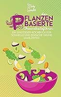 Der Pflanzenbasierte Gesundheitsfuehrer: Ein Einsteiger-Kochbuch Fuer Schnelle Und Einfache Gruene Mahlzeiten (The Plant-Based Diet Healthy Guide) [German Version]