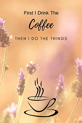 First I Drink The Coffee Then I Do The Things: Composition Notebook Novelty Gift for Coffee Lover,6