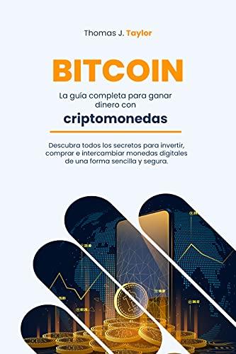 BITCOIN: La guía completa para ganar dinero con criptomonedas Descubra todos los secretos para invertir, comprar e intercambiar monedas digitales de una forma sencilla y segura.
