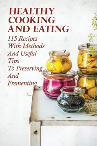 Healthy Cooking And Eating: 115 Recipes With Methods And Useful Tips To Preserving And Frementing: Simple Food Preservation Recipes