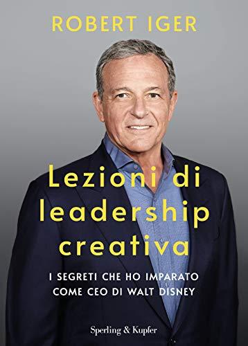 Lezioni di leadership creativa. I segreti che ho imparato come CEO di Walt Disney
