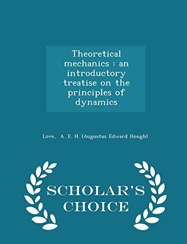 Theoretical Mechanics: An Introductory Treatise on the Principles of Dynamics - Scholar's Choice Edition
