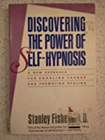 Discovering the Power of Self-Hypnosis: A New Approach for Enabling Change and Promoting Healing