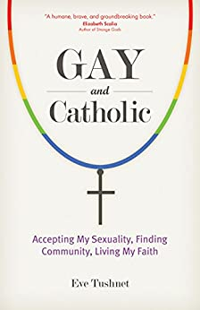 Gay and Catholic: Accepting My Sexuality, Finding Community, Living My Faith by [Eve Tushnet]