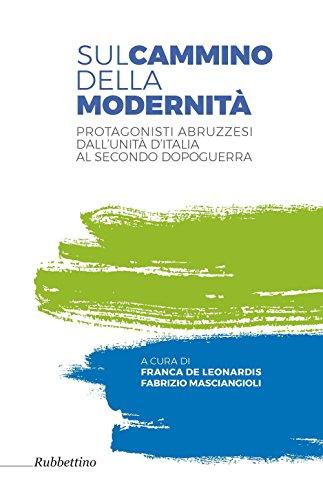 Sul cammino della modernità. Protagonisti abruzzesi dall'Unità d'Italia al secondo dopoguerra