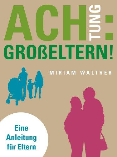 Achtung: Großeltern! Eine Anleitung für Eltern (German Edition)