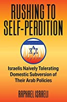Rushing to Self-Perdition - Israelis Naively Tolerating Domestic Subversion of Their Arab Policies