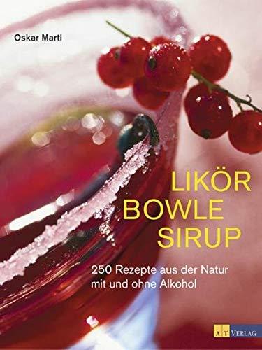 Likör Bowle Sirup: 400 Rezepte aus der Natur mit und ohne Alkohol