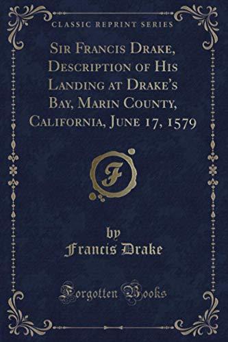 Sir Francis Drake, Description of His Landing at Drake's Bay, Marin County, California, June 17, 1579 (Classic Reprint)
