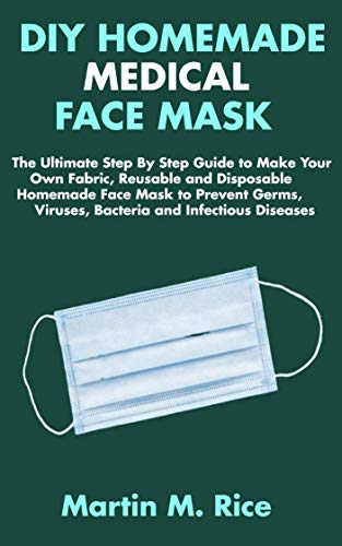 DIY HOMEMADE MEDICAL FACE MASK: The Ultimate Step By Step Guide to Make Your Own Fabric, Reusable and Disposable Homemade Face Mask to Prevent Germs, Viruses, Bacteria and Infectious Diseases