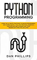 Python Programming: Learn the Ultimate Strategies to Master Programming and Coding Quickly. Follow Practical Examples, Discover Machine Learning and Start Reading Data Analysis Like A Pro