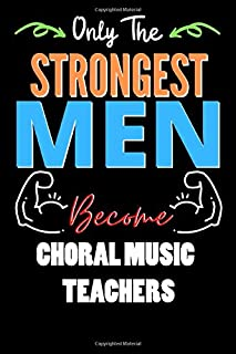 Only The Strongest Man Become CHORAL MUSIC TEACHERS - Funny CHORAL MUSIC TEACHERS Notebook & Journal For Fathers Day & Chr...
