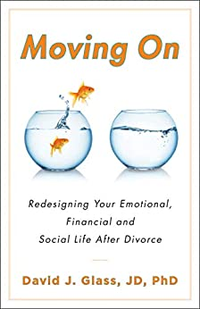 Moving On: Redesigning Your Emotional, Financial and Social Life After Divorce by [David Glass JD PhD]