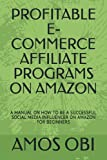 PROFITABLE E-COMMERCE AFFILIATE PROGRAMS ON AMAZON: A MANUAL ON HOW TO BE A SUCCESSFUL SOCIAL MEDIA INFLUENCER ON AMAZON FOR BEGINNERS