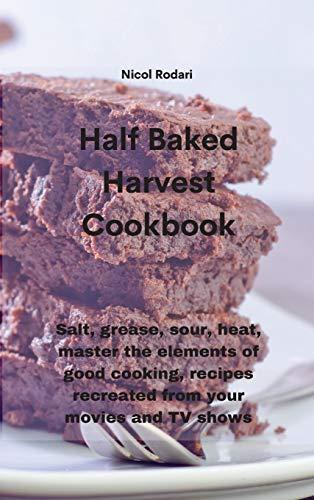 Half Baked Harvest Cookbook: Salt, grease, sour, heat, master the elements...
