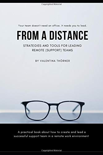 From a Distance. A Practical Guide to Remote Leadership: A practical book about how to create and lead a successful support team in a remote work environment