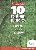 10 Solutions naturelles pour aider à guérir du cancer - Avec des doses infinitésimales de Luc Bodin ( 22 mai 2008 ) - Editions Le Temps Présent (22 mai 2008) - 22/05/2008
