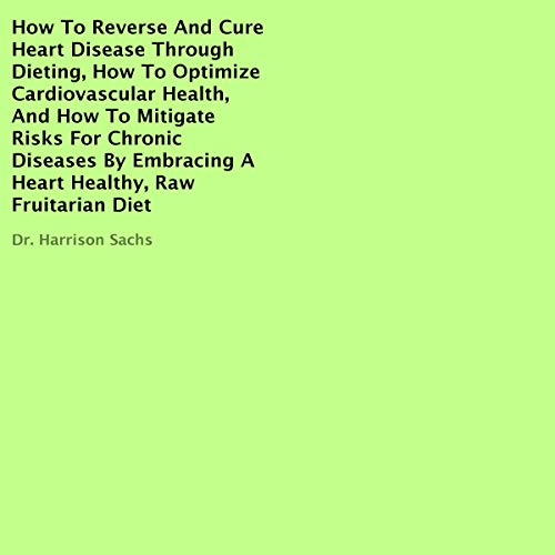 How to Reverse and Cure Heart Disease Through Dieting, How to Optimize Cardiovascular Health, and How to Mitigate Risks for Chronic Diseases by Embracing a Heart Healthy, Raw Fruitarian Diet