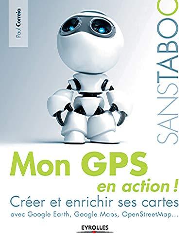 Mon GPS en action !: Créer et enrichir ses cartes avec Google Earth, Google Maps, OpenStreetMap,... (Sans taboo) (French Edition)