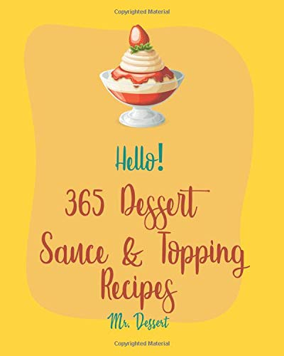 Hello! 365 Dessert Sauce & Topping Recipes: Best Dessert Sauce & Topping Cookbook Ever For Beginners [Book 1]