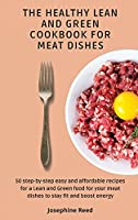 The Healthy Lean and Green Cookbook for Meat Dishes: 50 step-by-step easy and affordable recipes for a Lean and Green food for your meat dishes to stay fit and boost energy