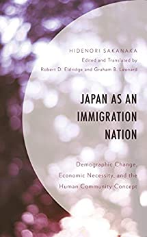 [Hidenori Sakanaka, Robert D. Eldridge, Graham B. Leonard]のJapan as an Immigration Nation: Demographic Change, Economic Necessity, and the Human Community Concept (English Edition)
