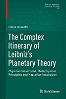 The Complex Itinerary of Leibniz's Planetary Theory: Physical Convictions, Metaphysical Principles and Keplerian Inspiration (Science Networks. Historical Studies (52))