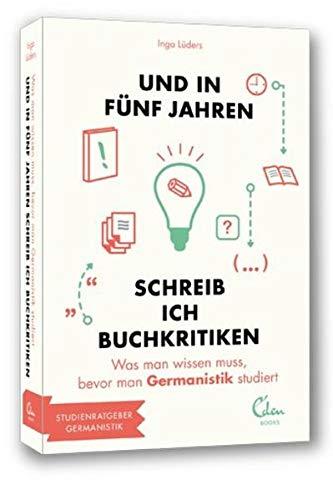Und in fünf Jahren schreib ich Buchkritiken: Was man wissen muss, bevor man Germanistik studiert. (und in 5 Jahren... Studienführer)