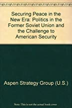 Securing Peace in the New Era: Politics in the Former Soviet Union and the Challenge to American Security