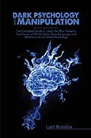 Dark Psychology and Manipulation: The Complete Guide to Learn the Most Powerful Techniques of Manipulation, Body Language and Mind Control with Dark Psychology