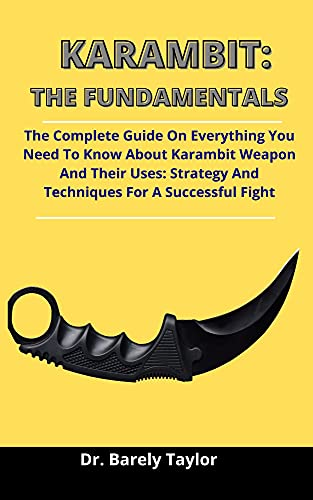 Karambit: The Fundamentals: The Complete Guide On Everything You Need To Know About Karambit, Karambit Weapons And Their Uses: Strategies And Techniques For A Successful Fight (English Edition)