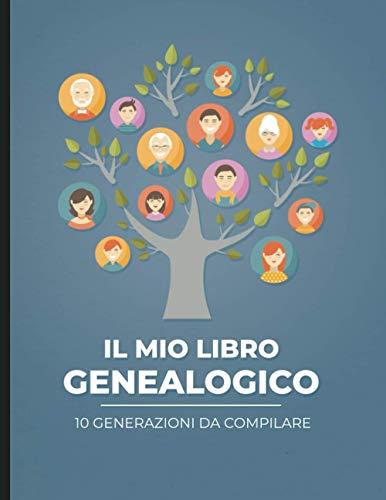 Il mio libro genealogico - 10 generazioni da compilare: Per andare alla ricerca della storia della propria famiglia