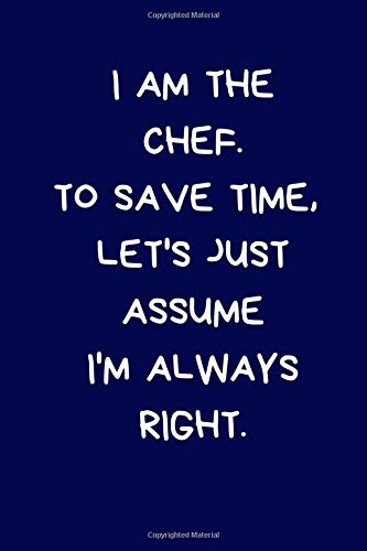 I Am The Chef. To Save Time, Let's Just Assume I'm Always Right: Lined A5 Notebook Blue (6' x 9') Funny Birthday Present for Men & Women Alternative ... to Write In Coworker Colleague Leaving